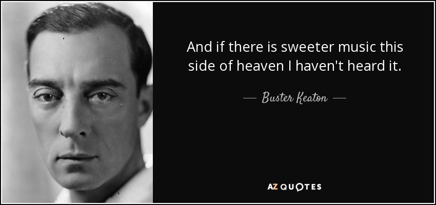 And if there is sweeter music this side of heaven I haven't heard it. - Buster Keaton