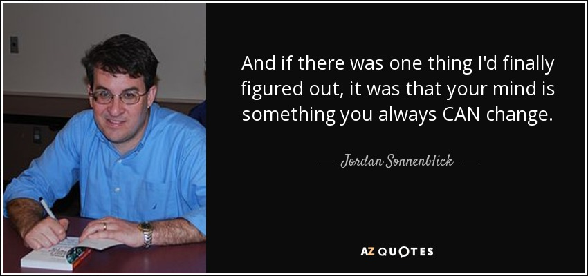 And if there was one thing I'd finally figured out, it was that your mind is something you always CAN change. - Jordan Sonnenblick