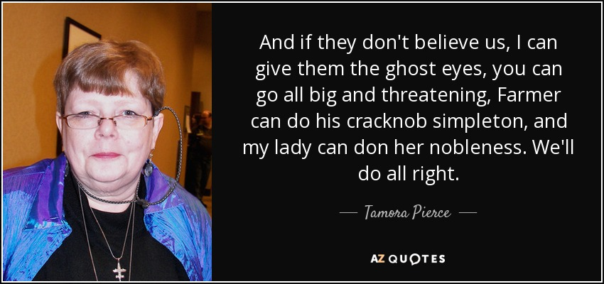 And if they don't believe us, I can give them the ghost eyes, you can go all big and threatening, Farmer can do his cracknob simpleton, and my lady can don her nobleness. We'll do all right. - Tamora Pierce