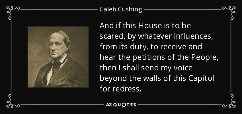 And if this House is to be scared, by whatever influences, from its duty, to receive and hear the petitions of the People, then I shall send my voice beyond the walls of this Capitol for redress. - Caleb Cushing