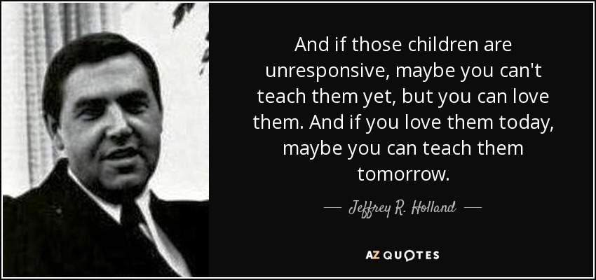 And if those children are unresponsive, maybe you can't teach them yet, but you can love them. And if you love them today, maybe you can teach them tomorrow. - Jeffrey R. Holland