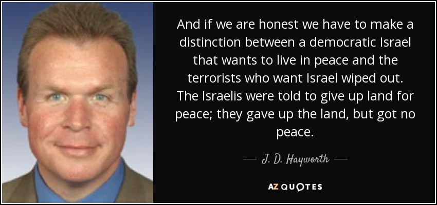 And if we are honest we have to make a distinction between a democratic Israel that wants to live in peace and the terrorists who want Israel wiped out. The Israelis were told to give up land for peace; they gave up the land, but got no peace. - J. D. Hayworth