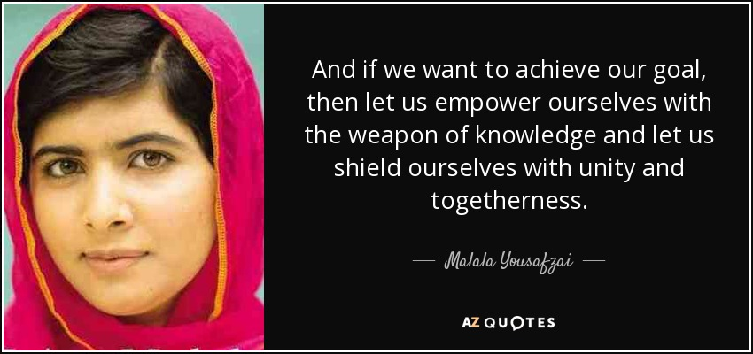 And if we want to achieve our goal, then let us empower ourselves with the weapon of knowledge and let us shield ourselves with unity and togetherness. - Malala Yousafzai
