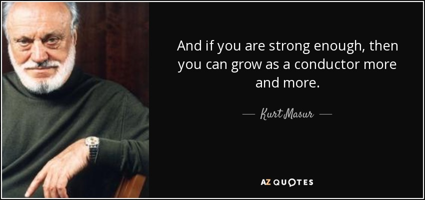 And if you are strong enough, then you can grow as a conductor more and more. - Kurt Masur