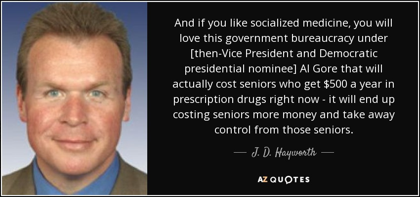 And if you like socialized medicine, you will love this government bureaucracy under [then-Vice President and Democratic presidential nominee] Al Gore that will actually cost seniors who get $500 a year in prescription drugs right now - it will end up costing seniors more money and take away control from those seniors. - J. D. Hayworth