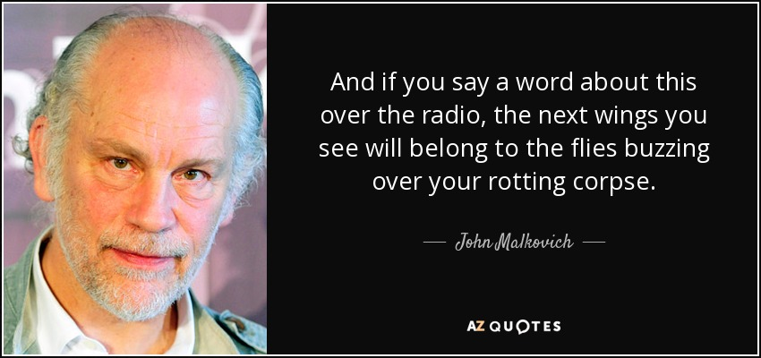 And if you say a word about this over the radio, the next wings you see will belong to the flies buzzing over your rotting corpse. - John Malkovich