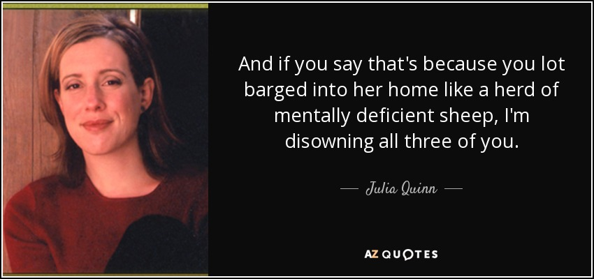 And if you say that's because you lot barged into her home like a herd of mentally deficient sheep, I'm disowning all three of you. - Julia Quinn