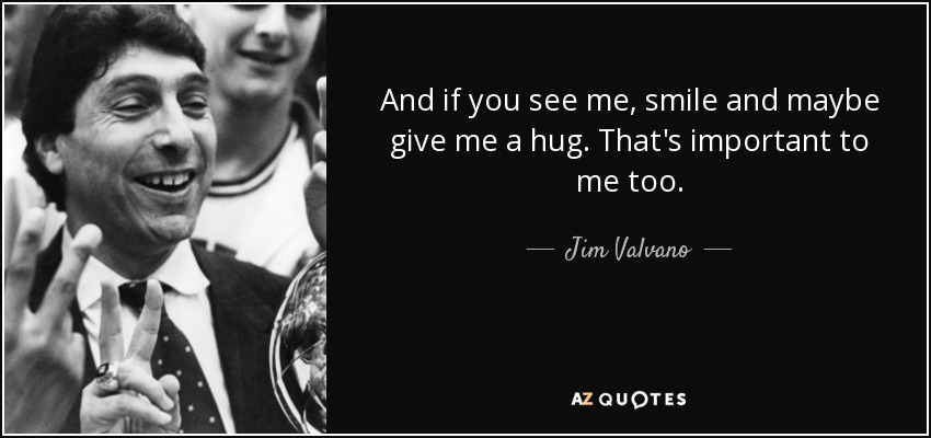 And if you see me, smile and maybe give me a hug. That's important to me too. - Jim Valvano