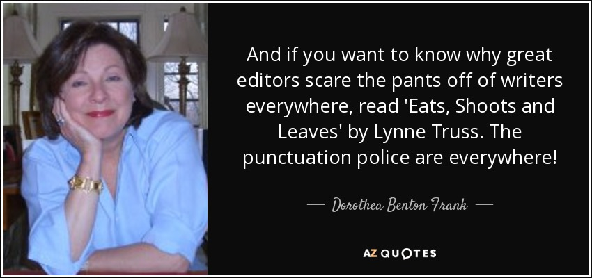 And if you want to know why great editors scare the pants off of writers everywhere, read 'Eats, Shoots and Leaves' by Lynne Truss. The punctuation police are everywhere! - Dorothea Benton Frank