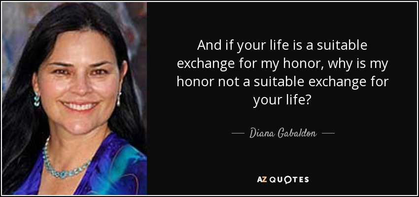 And if your life is a suitable exchange for my honor, why is my honor not a suitable exchange for your life? - Diana Gabaldon