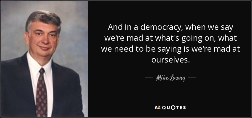 And in a democracy, when we say we're mad at what's going on, what we need to be saying is we're mad at ourselves. - Mike Lowry