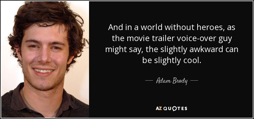 And in a world without heroes, as the movie trailer voice-over guy might say, the slightly awkward can be slightly cool. - Adam Brody