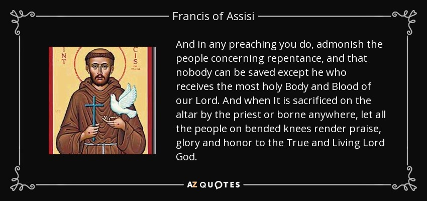 And in any preaching you do, admonish the people concerning repentance, and that nobody can be saved except he who receives the most holy Body and Blood of our Lord. And when It is sacrificed on the altar by the priest or borne anywhere, let all the people on bended knees render praise, glory and honor to the True and Living Lord God. - Francis of Assisi