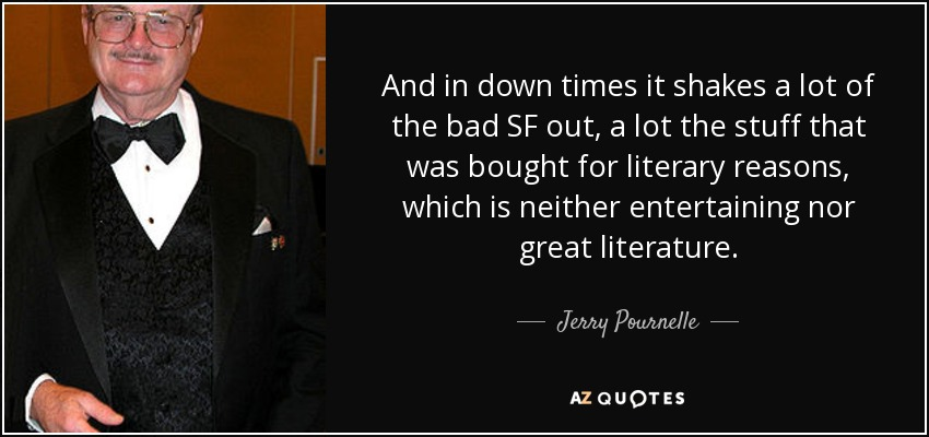 And in down times it shakes a lot of the bad SF out, a lot the stuff that was bought for literary reasons, which is neither entertaining nor great literature. - Jerry Pournelle