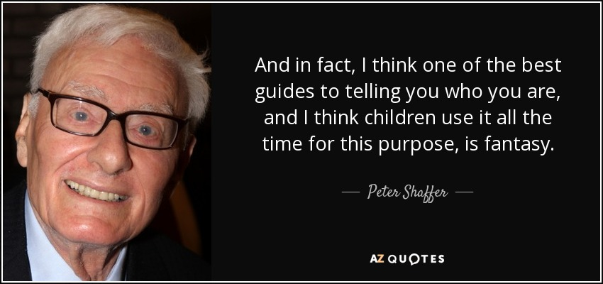 And in fact, I think one of the best guides to telling you who you are, and I think children use it all the time for this purpose, is fantasy. - Peter Shaffer