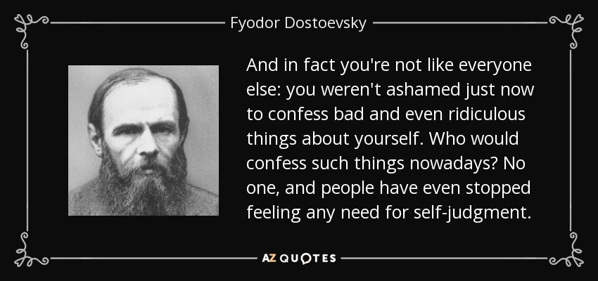 And in fact you're not like everyone else: you weren't ashamed just now to confess bad and even ridiculous things about yourself. Who would confess such things nowadays? No one, and people have even stopped feeling any need for self-judgment. - Fyodor Dostoevsky