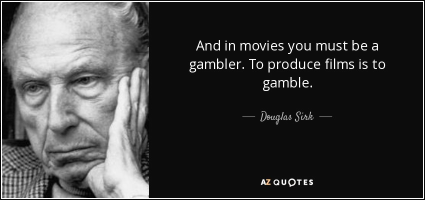 And in movies you must be a gambler. To produce films is to gamble. - Douglas Sirk