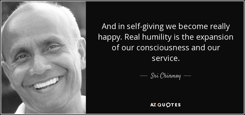 And in self-giving we become really happy. Real humility is the expansion of our consciousness and our service. - Sri Chinmoy