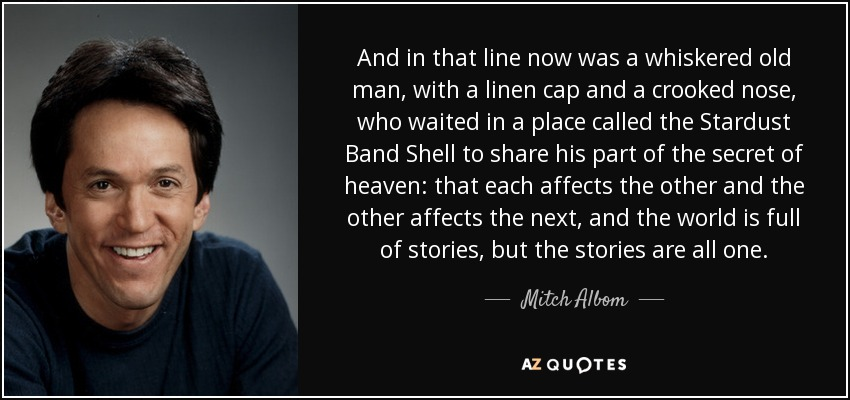 And in that line now was a whiskered old man, with a linen cap and a crooked nose, who waited in a place called the Stardust Band Shell to share his part of the secret of heaven: that each affects the other and the other affects the next, and the world is full of stories, but the stories are all one. - Mitch Albom