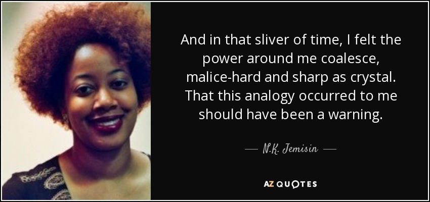 And in that sliver of time, I felt the power around me coalesce, malice-hard and sharp as crystal. That this analogy occurred to me should have been a warning. - N.K. Jemisin