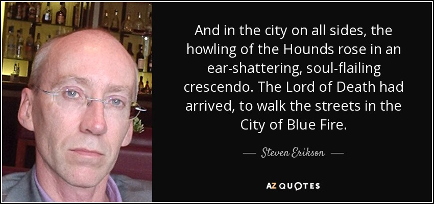 And in the city on all sides, the howling of the Hounds rose in an ear-shattering, soul-flailing crescendo. The Lord of Death had arrived, to walk the streets in the City of Blue Fire. - Steven Erikson