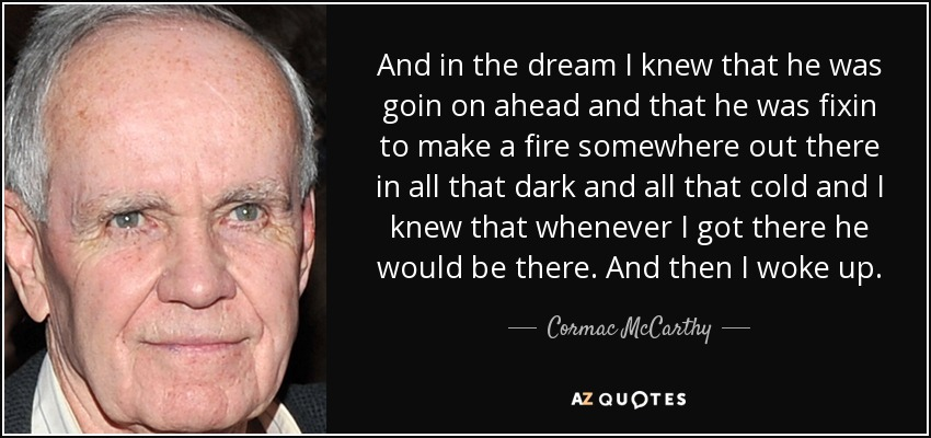 And in the dream I knew that he was goin on ahead and that he was fixin to make a fire somewhere out there in all that dark and all that cold and I knew that whenever I got there he would be there. And then I woke up. - Cormac McCarthy