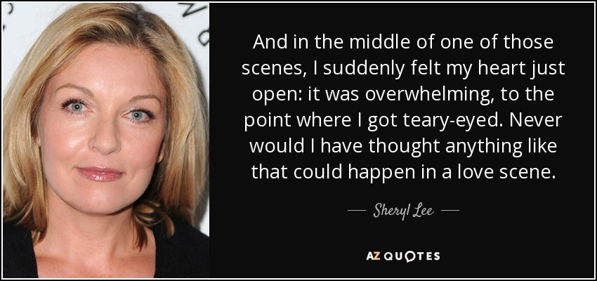 And in the middle of one of those scenes, I suddenly felt my heart just open: it was overwhelming, to the point where I got teary-eyed. Never would I have thought anything like that could happen in a love scene. - Sheryl Lee