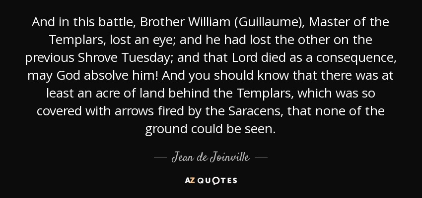 And in this battle, Brother William (Guillaume), Master of the Templars, lost an eye; and he had lost the other on the previous Shrove Tuesday; and that Lord died as a consequence, may God absolve him! And you should know that there was at least an acre of land behind the Templars, which was so covered with arrows fired by the Saracens, that none of the ground could be seen. - Jean de Joinville
