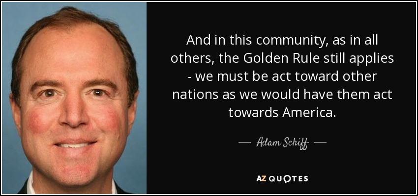 And in this community, as in all others, the Golden Rule still applies - we must be act toward other nations as we would have them act towards America. - Adam Schiff