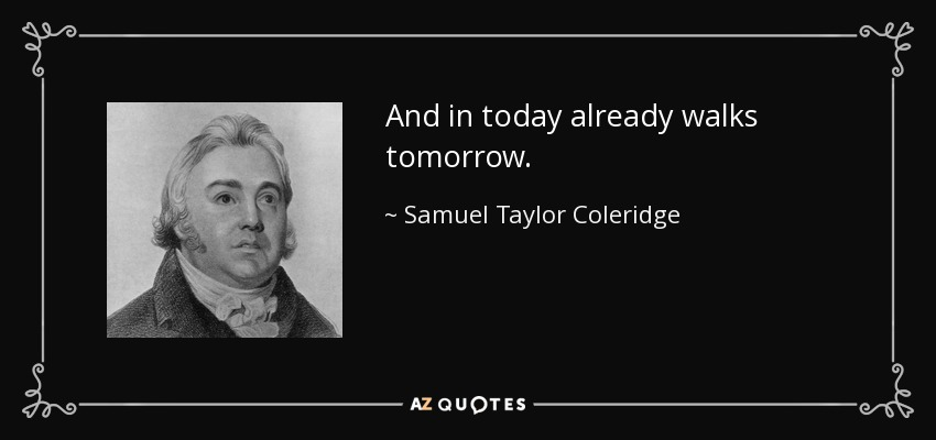 And in today already walks tomorrow. - Samuel Taylor Coleridge