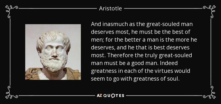 And inasmuch as the great-souled man deserves most, he must be the best of men; for the better a man is the more he deserves, and he that is best deserves most. Therefore the truly great-souled man must be a good man. Indeed greatness in each of the virtues would seem to go with greatness of soul. - Aristotle