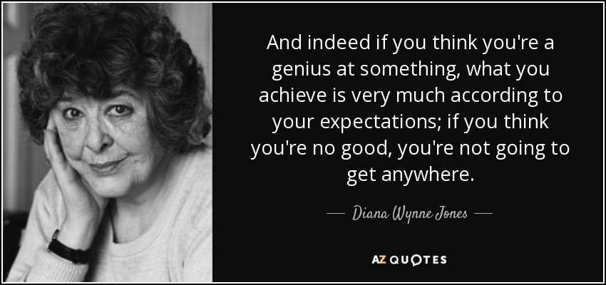 And indeed if you think you're a genius at something, what you achieve is very much according to your expectations; if you think you're no good, you're not going to get anywhere. - Diana Wynne Jones