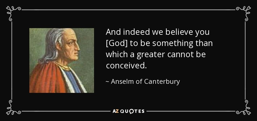 And indeed we believe you [God] to be something than which a greater cannot be conceived. - Anselm of Canterbury