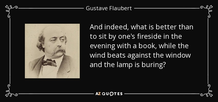 And indeed, what is better than to sit by one's fireside in the evening with a book, while the wind beats against the window and the lamp is buring? - Gustave Flaubert