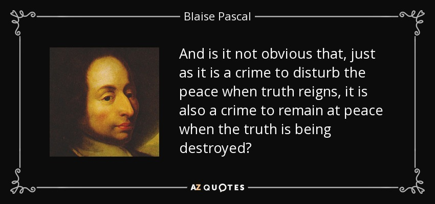 And is it not obvious that, just as it is a crime to disturb the peace when truth reigns, it is also a crime to remain at peace when the truth is being destroyed? - Blaise Pascal