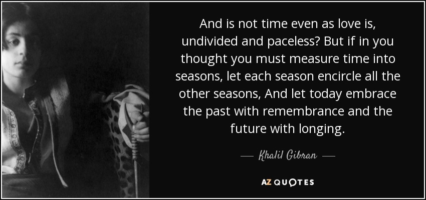 And is not time even as love is, undivided and paceless? But if in you thought you must measure time into seasons, let each season encircle all the other seasons, And let today embrace the past with remembrance and the future with longing. - Khalil Gibran