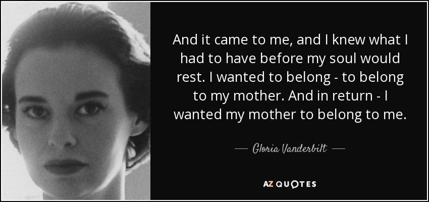 And it came to me, and I knew what I had to have before my soul would rest. I wanted to belong - to belong to my mother. And in return - I wanted my mother to belong to me. - Gloria Vanderbilt
