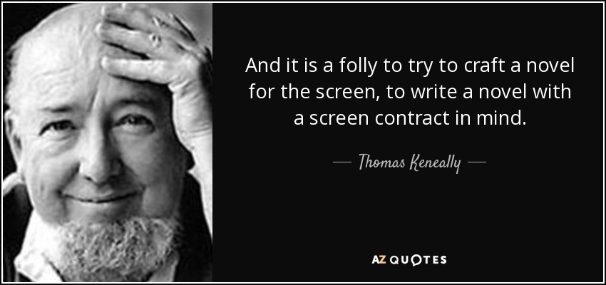 And it is a folly to try to craft a novel for the screen, to write a novel with a screen contract in mind. - Thomas Keneally