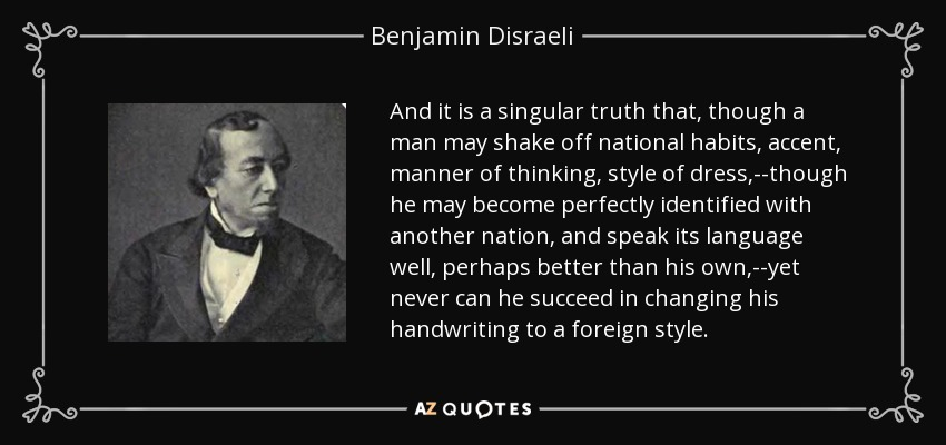 And it is a singular truth that, though a man may shake off national habits, accent, manner of thinking, style of dress,--though he may become perfectly identified with another nation, and speak its language well, perhaps better than his own,--yet never can he succeed in changing his handwriting to a foreign style. - Benjamin Disraeli