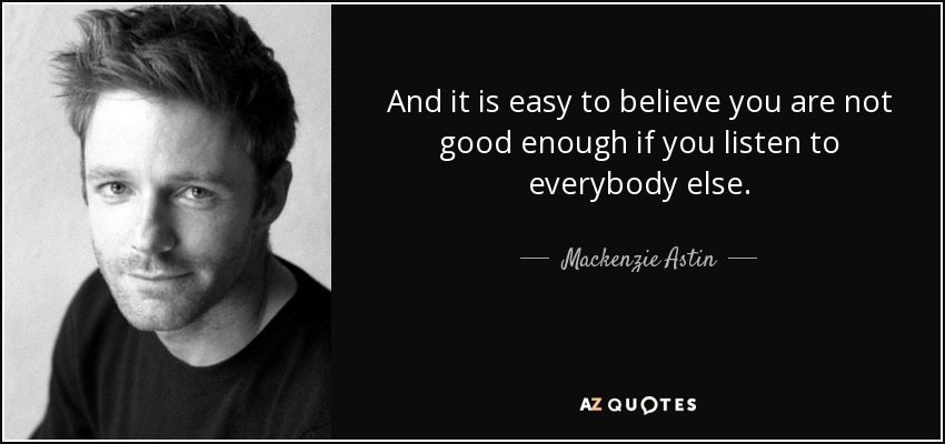 And it is easy to believe you are not good enough if you listen to everybody else. - Mackenzie Astin