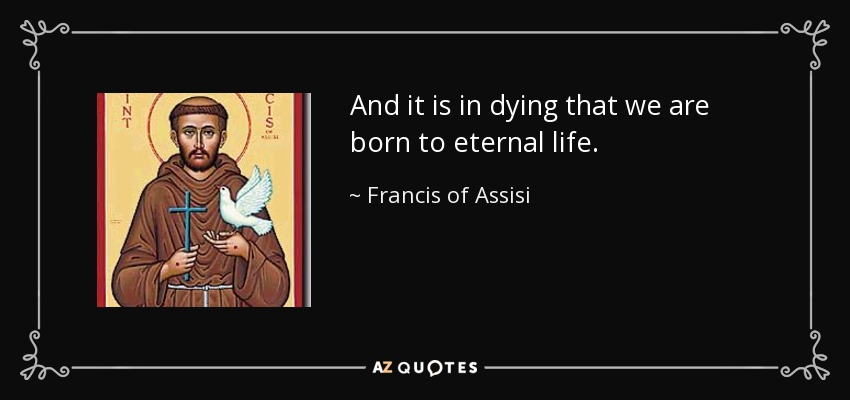 And it is in dying that we are born to eternal life. - Francis of Assisi