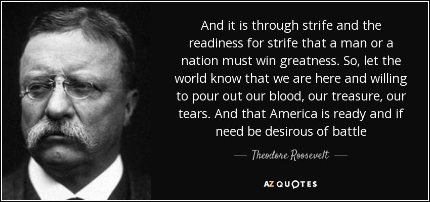 And it is through strife and the readiness for strife that a man or a nation must win greatness. So, let the world know that we are here and willing to pour out our blood, our treasure, our tears. And that America is ready and if need be desirous of battle - Theodore Roosevelt