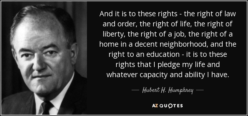 And it is to these rights - the right of law and order, the right of life, the right of liberty, the right of a job, the right of a home in a decent neighborhood, and the right to an education - it is to these rights that I pledge my life and whatever capacity and ability I have. - Hubert H. Humphrey