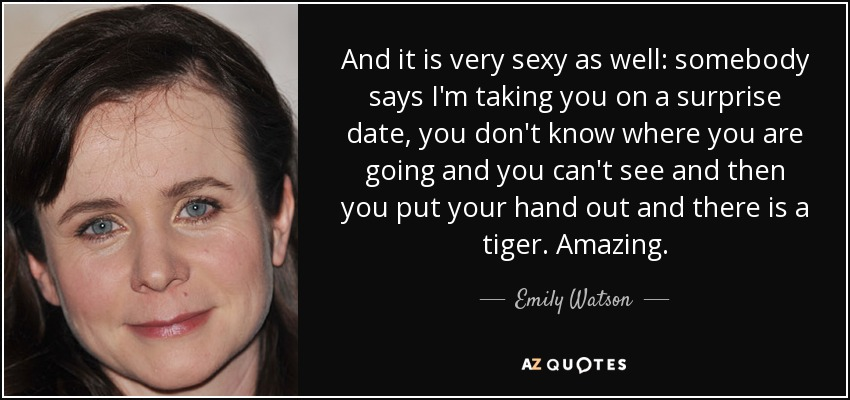 And it is very sexy as well: somebody says I'm taking you on a surprise date, you don't know where you are going and you can't see and then you put your hand out and there is a tiger. Amazing. - Emily Watson