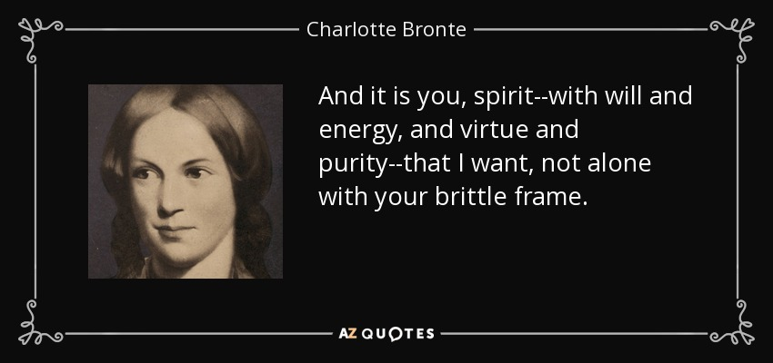 And it is you, spirit--with will and energy, and virtue and purity--that I want, not alone with your brittle frame. - Charlotte Bronte