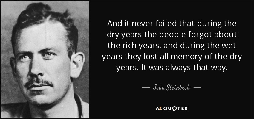 And it never failed that during the dry years the people forgot about the rich years, and during the wet years they lost all memory of the dry years. It was always that way. - John Steinbeck