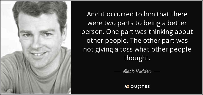 And it occurred to him that there were two parts to being a better person. One part was thinking about other people. The other part was not giving a toss what other people thought. - Mark Haddon