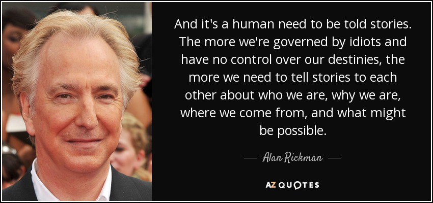 And it's a human need to be told stories. The more we're governed by idiots and have no control over our destinies, the more we need to tell stories to each other about who we are, why we are, where we come from, and what might be possible. - Alan Rickman
