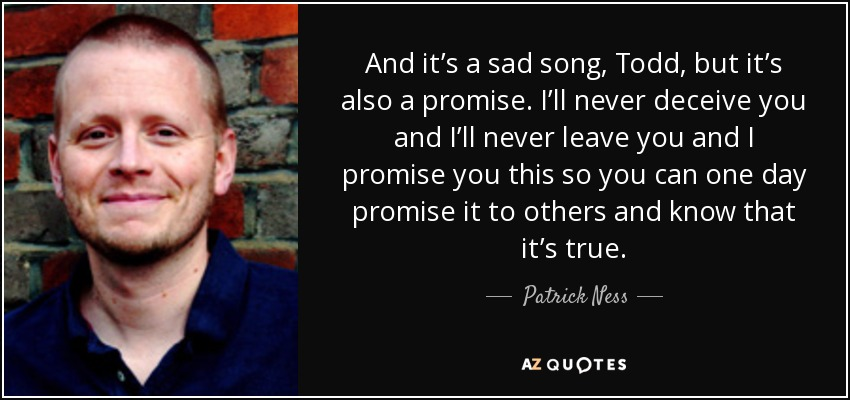 And it's a sad song, Todd, but it's also a promise. I'll never deceive you and I'll never leave you and I promise you this so you can one day promise it to others and know that it's true. - Patrick Ness