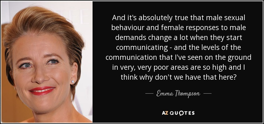 And it's absolutely true that male sexual behaviour and female responses to male demands change a lot when they start communicating - and the levels of the communication that I've seen on the ground in very, very poor areas are so high and I think why don't we have that here? - Emma Thompson